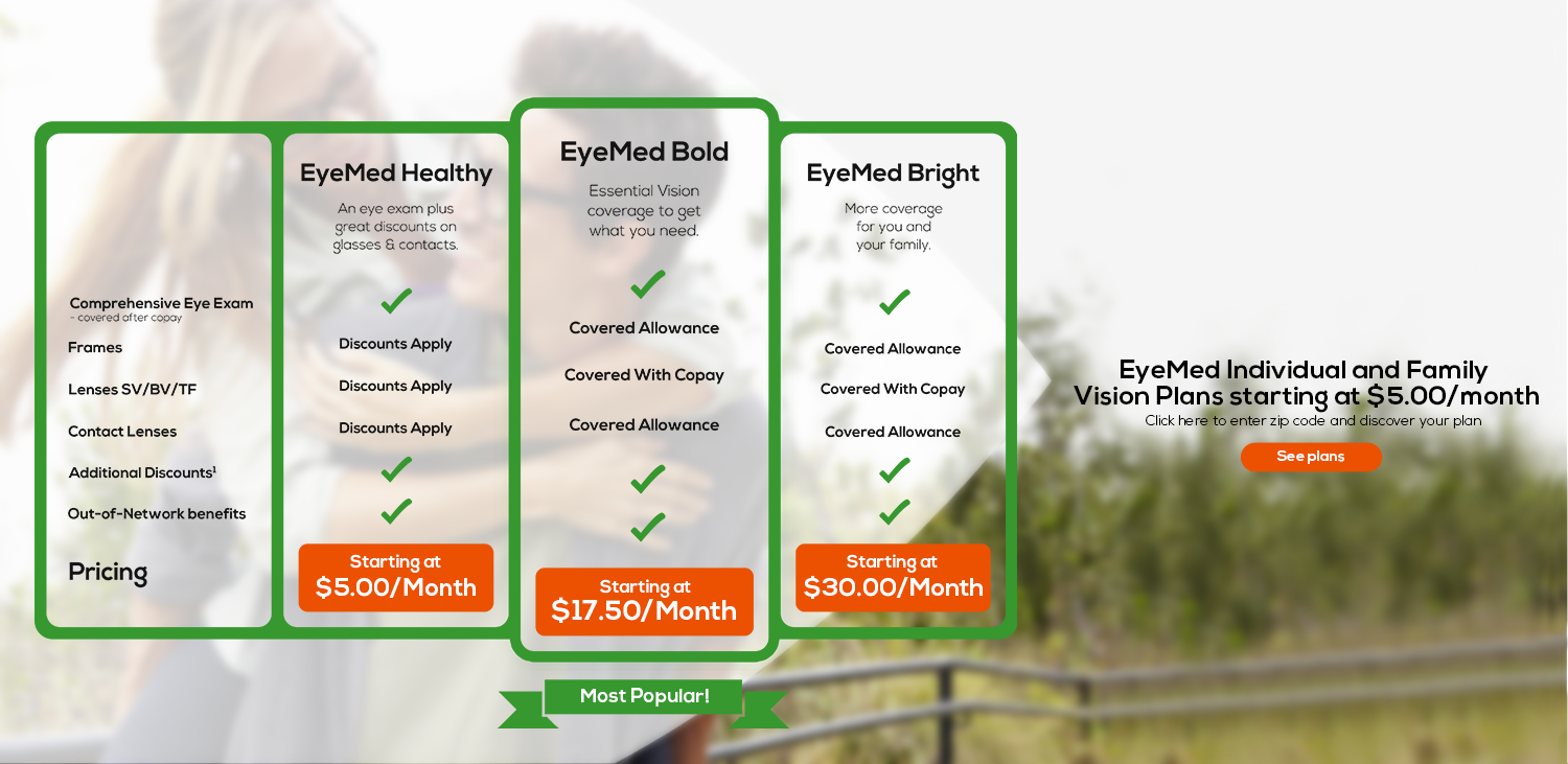 EyeMed Healthy starting at $5.00 a month. EyeMed Bold Starting at $17.50 a month. EyeMed Bright starting at $30.00 a month. See Plans.